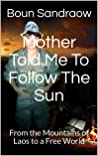 Mother Told Me To Follow The Sun: From the Mountains of Laos to a Free World
