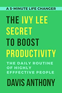 The Ivy Lee Secret to Boost Productivity: The Daily Routine of Highly Effective People (5 Minute Life Changer Book 3)