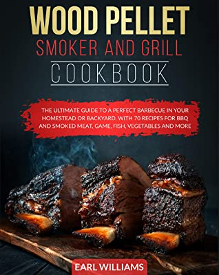 WOOD PELLET SMOKER AND GRILL COOKBOOK: THE ULTIMATE GUIDE TO A PERFECT BARBECUE IN YOUR HOMESTEAD OR BACKYARD. WITH 70 RECIPES FOR BBQ AND SMOKED MEAT, GAME, FISH, VEGETABLES AND MORE.