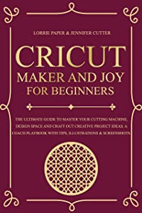 Cricut Maker And Joy For Beginners: The Ultimate Guide to Master Your Cutting Machine, Design Space and Craft Out Creative Project Ideas. A Coach Playbook with Tips, Illustrations & Screenshots.