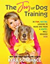 The Joy of Dog Training: A Step-by-Step Interactive Curriculum to Engage, Challenge, and Bond with Your Dog