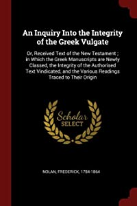An Inquiry Into the Integrity of the Greek Vulgate: Or, Received Text of the New Testament ; in Which the Greek Manuscripts are Newly Classed, the ... the Various Readings Traced to Their Origin