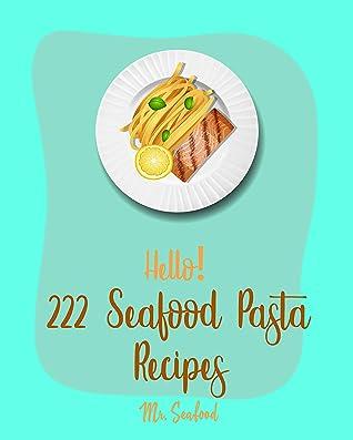 Hello! 222 Seafood Pasta Recipes: Best Seafood Pasta Cookbook Ever For Beginners [Gluten Free Pasta Cookbook, Grilling Seafood Cookbook, Tuna Casserole Recipes, Shrimp Creole Recipe] [Book 1]