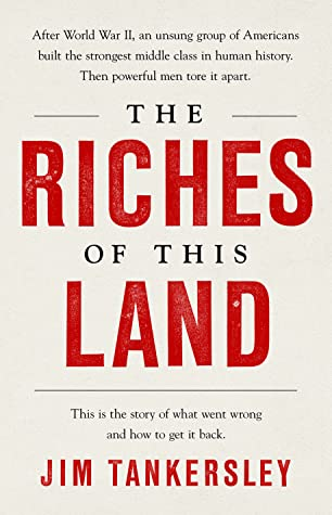 Title in large red block letters against plain off-white background: The Riches of This Land: The story of what went wrong and how to get it back. Author Jim Tankersly