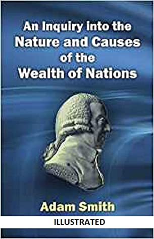 An Inquiry into the Nature and Causes of the Wealth of Nations Illustrated
