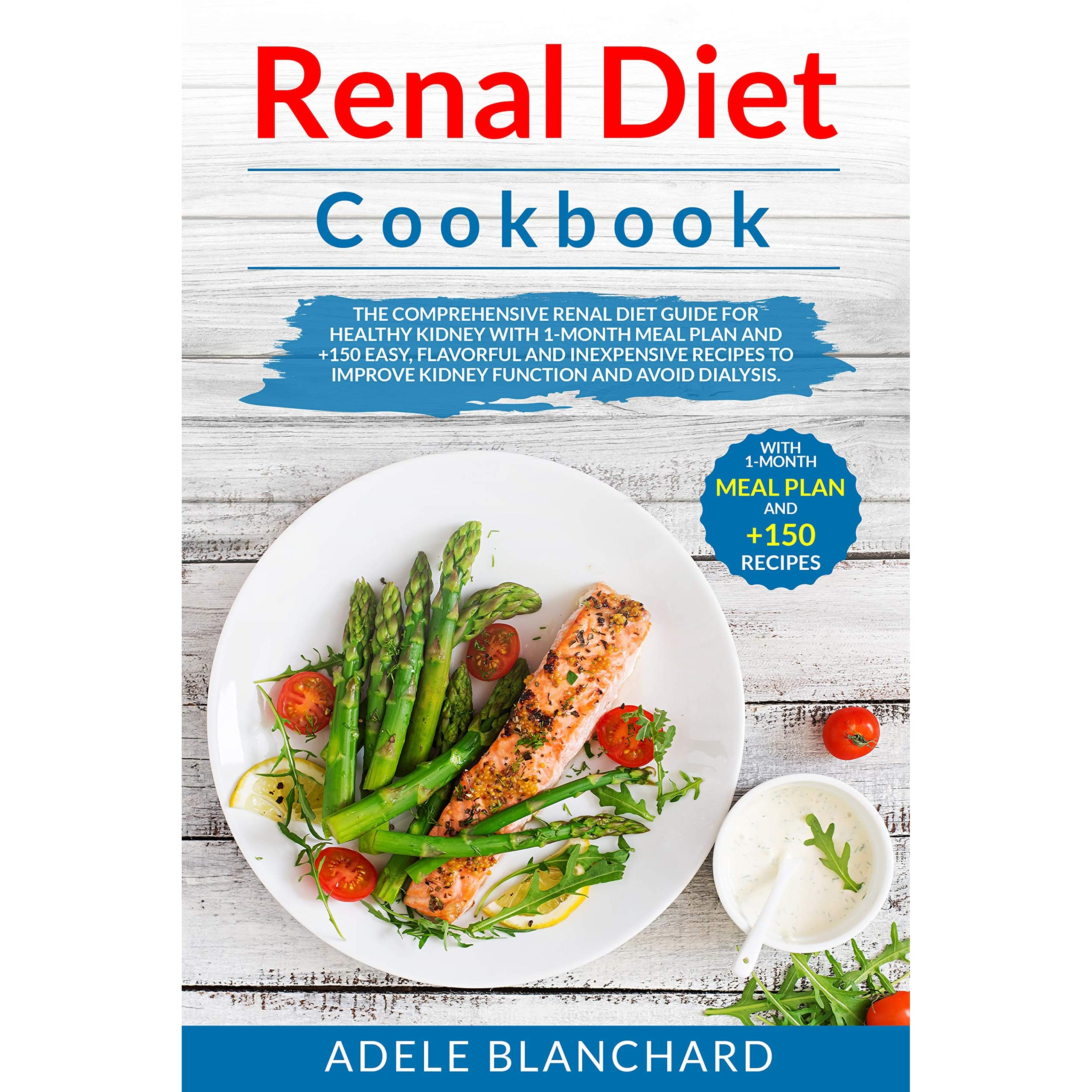 Renal Diet Cookbook The Comprehensive Renal Diet Guide For Healthy Kidneys With 1 Month Meal Plan And 150 Easy Flavorful And Inexpensive Recipes To Improve Kidney Function And Avoid Dialysis By Adele Blanchard