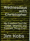 Wednesdays with Christopher: My Grandson said the Cutest, Smartest, and Funniest Things Ever!