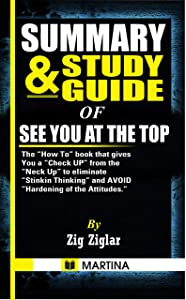 "Summary & Study Guide of See You at the Top: Thе ""Hоw To"" bооk that gіvеѕ YOU a ""Check Up"" frоm thе ""Nесk Uр"" tо еlіmіnаtе ""Stinkin Thіnkіn"" and AVOID ""Hаrdеnіng of thе Attitudes."" by Zig Ziglar"