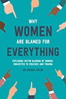 Why Women Are Blamed For Everything: Exploring Victim-Blaming of Women Subjected to Violence and Trauma