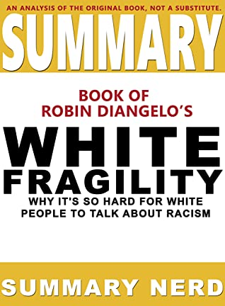 SUMMARY BOOK OF ROBIN DIANGELO'S WHITE FRAGILITY : Why It's So Hard for White People to Talk About Racism (Summary Books 1)