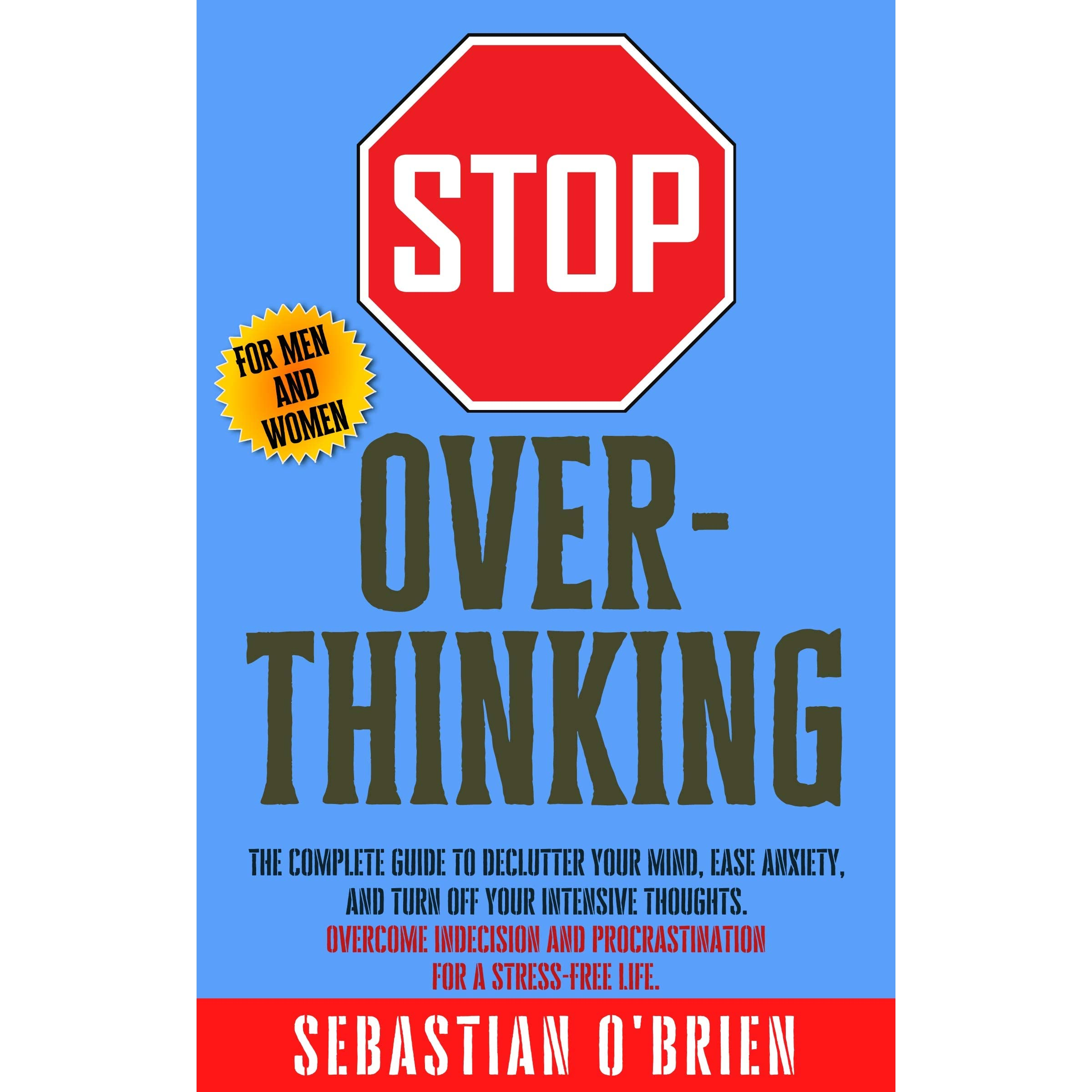Stop Overthinking: The Complete guide to declutter your mind, ease anxiety,  and turn off your intensive thoughts. Overcome indecision and  procrastination ... men and women. by Sebastian O'Brien