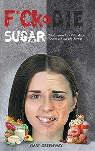 F*ck SUGAR or DIE: The Complete Sugar Detox Guide. Crush Sugar Addiction Forever.
