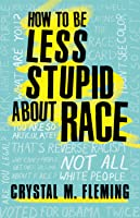 How to Be Less Stupid about Race: On Racism, White Supremacy and the Racial Divide
