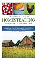 The Ultimate Guide to Homesteading: An Encyclopedia of Independent Living (Ultimate Guides)