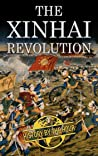 The Xinhai Revolution: The Chinese Revolution that Brought Down the Last of the Dynasties, the Qing (Legendary Wars and Revolutions Book 6)