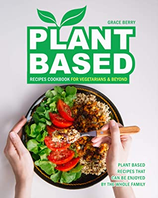 Plant Based Recipes Cookbook for Vegetarians & Beyond: Plant Based Recipes That Can Be Enjoyed by The Whole Family