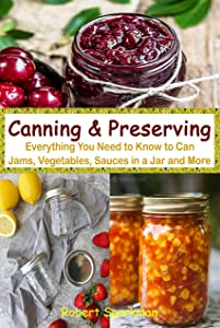 Canning & Preserving: Everything You Need to Know to Can Jams, Vegetables, Sauces in a Jar and More
