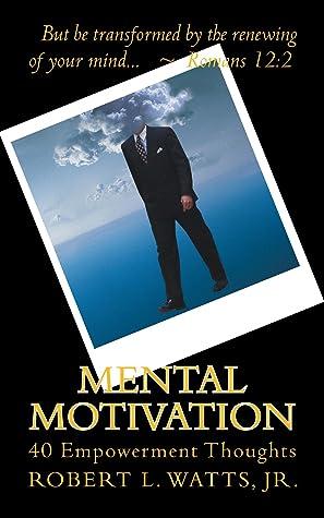 Mental Motivation, 40 Empowerment Thoughts by Robert Watts