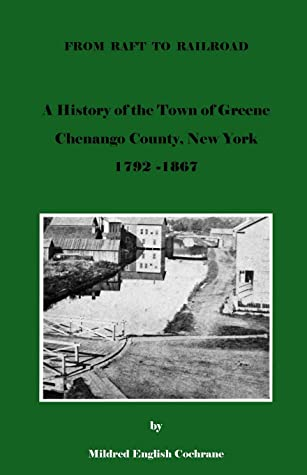 From Raft to Railroad A History of the Town of Greene, Chenango County, New York 1792-1867