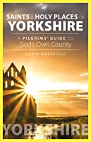 Saints and Holy Places of Yorkshire: A Pilgrims' Guide to God's Own County