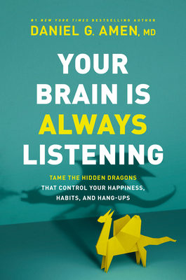 Your brain is always listening: tame the hidden dragons that control your happiness, habits, and hang-ups by Daniel G. Amen, MD