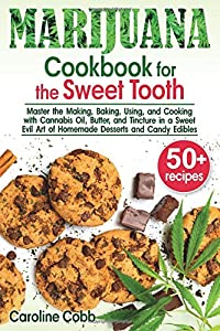 Marijuana Cookbook for the Sweet Tooth: Master the Making, Baking, Using, and Cooking with Cannabis Oil, Butter, and Tincture in a Sweet Evil Art of Homemade Desserts and Candy Edibles