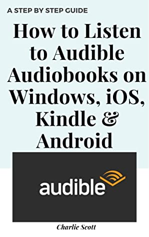 How to Listen to Audible Audiobooks on Windows, iOS, Kindle & Android: Set Up, Download and Listen to Amazon Audio Books. A Step by Step Guide with Actual Screenshots (Quick Guide Book 18)