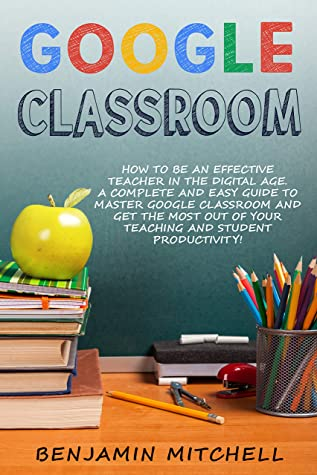 GOOGLE CLASSROOM: How to be an Effective Teacher in the Digital Age! A Complete and Easy Guide to Master Google Classroom and Get The Most Out of your Teaching and Student Productivity!