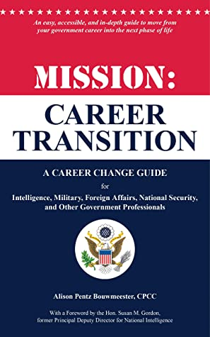 Mission: Career Transition: A Career Change Guide for Intelligence, Military, Foreign Affairs, National Security, and Other Government Professionals