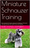 Miniature Schnauzer Training: The Complete Pet Owners Manual On Miniature Schnauzer Training, Housing, Diet, Health Care And Feeding
