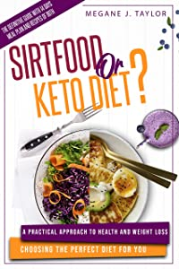 SIRTFOOD OR KETO DIET?: A Practical Approach to Health and Weight Loss Choosing the Perfect Diet for You. The Definitive Guide With 14 Days Meal Plan and Recipes of Both