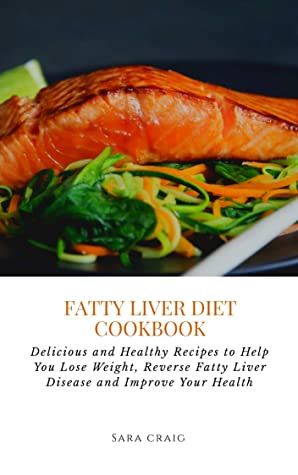 Fatty Liver Diet Cookbook: Delicious and Healthy Recipes to Help You Lose Weight, Reverse Fatty Liver Disease and Improve Your Health