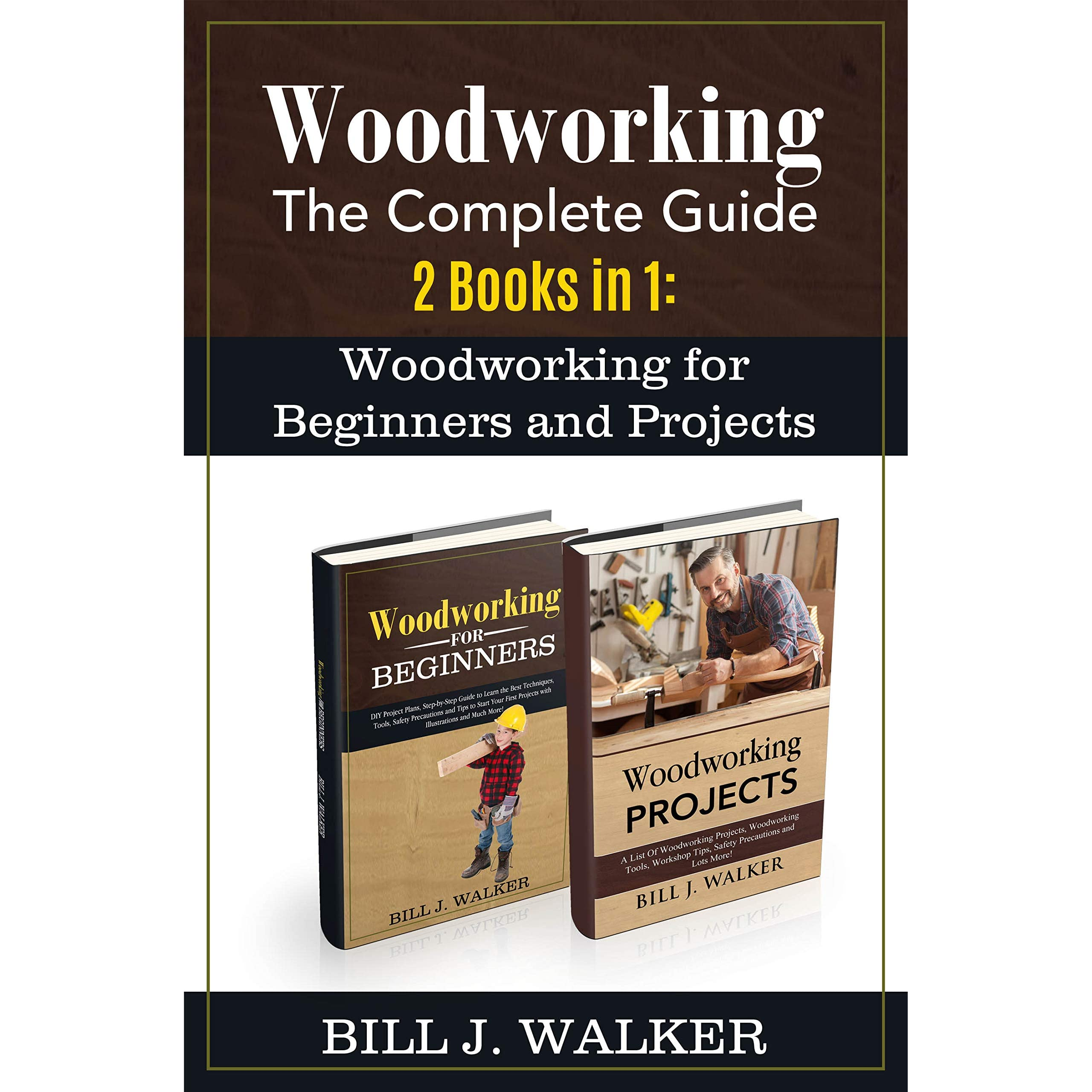 Woodworking The Complete Guide 2 Books In 1 Woodworking For Beginners And Projects By Bill J Walker