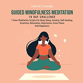 Guided Mindfulness Meditation 10 Day Challenge: 1 Hour Meditation Scripts For Deep Sleep, Anxiety, Self-Healing, Insomnia, Relaxation, Depression, Inner Peace And Happiness