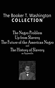 Booker T. Washington Collection: The Negro Problem, Up from Slavery, the Future of the American Negro, the History of Slavery