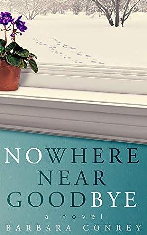 Nowhere Near Goodbye by Barbara Conrey