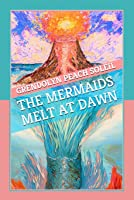 The Mermaids Melt at Dawn: A Collection of Kindred Yarns