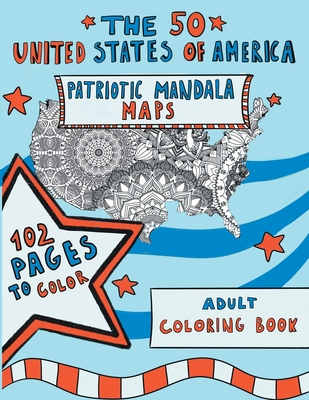 The 50 United States of America: Patriotic Mandala Maps: Adult Coloring Book with Designs for Adult Relaxation, Mindfulness and Stress Relieving. US Independence Day / 4th of July Gift Idea