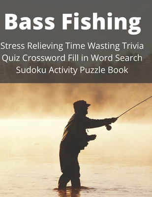 Bass Fishing Stress Relieving Time Wasting Trivia Quiz Crossword Fill in Word Search Sudoku Activity Puzzle Book