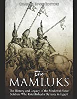 The Mamluks: The History and Legacy of the Medieval Slave Soldiers Who Established a Dynasty in Egypt
