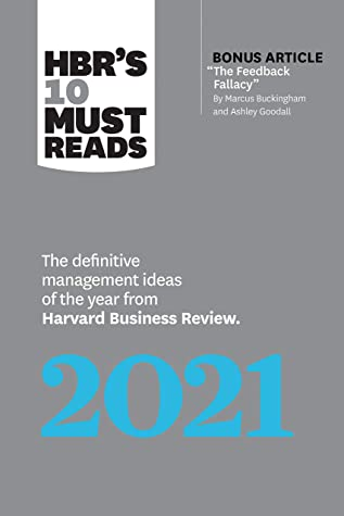 """HBR's 10 Must Reads 2021: The Definitive Management Ideas of the Year from Harvard Business Review (with bonus article """"The Feedback Fallacy"""" by Marcus Buckingham and Ashley Goodall)"""