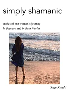 Simply Shamanic: Stories of One Woman's Journey In Between and In Both Worlds