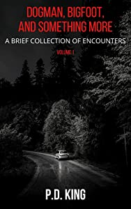 Dogman, Bigfoot, and Something More, Volume 1: A Brief Collection of Encounters