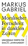 Moralischer Fortschritt in dunklen Zeiten: Universale Werte für das 21. Jahrhundert