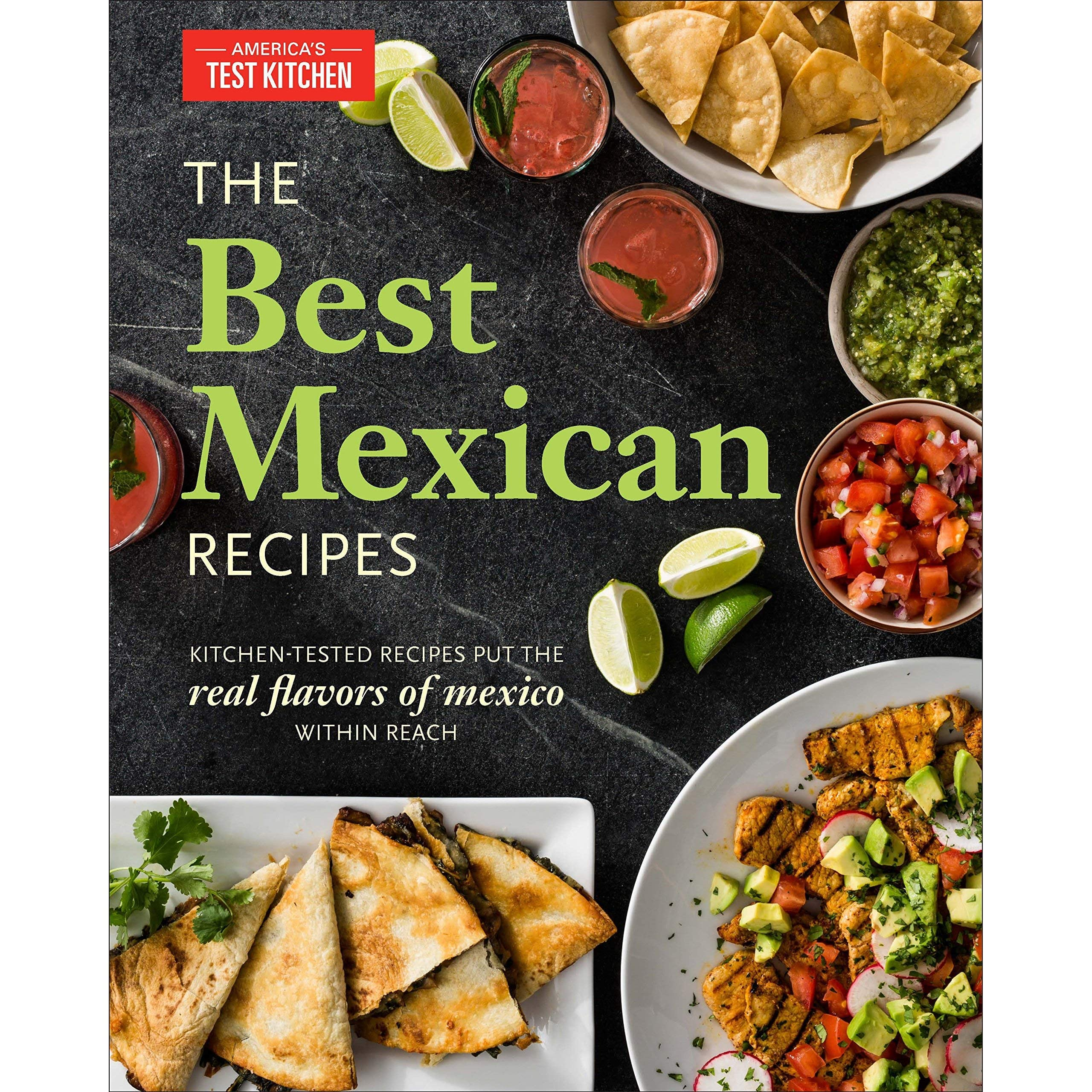 The Best Mexican Recipes Kitchen Tested Recipes Put The Real Flavors Of Mexico Within Reach By America S Test Kitchen