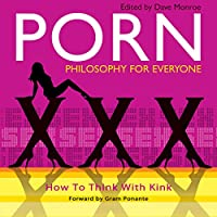 Porn: How to Think with Kink (Philosophy for Everyone, #30)