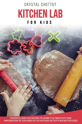 Kitchen Lab for Kids: Fantastic and fun recipes to spark the creativity and imagination of children in the kitchen ( activity book for kids)