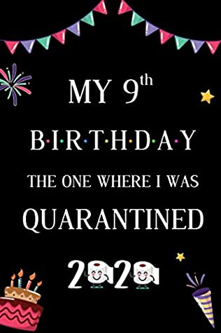 My 9th Birthday The One Where I Was Quarantined 2020: 9 Years Old Birthday Lockdown Notebook Gifts For Men and Women