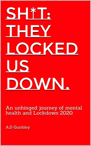 SH*T: They locked us down.: An unhinged journey of mental health and Lockdown 2020.