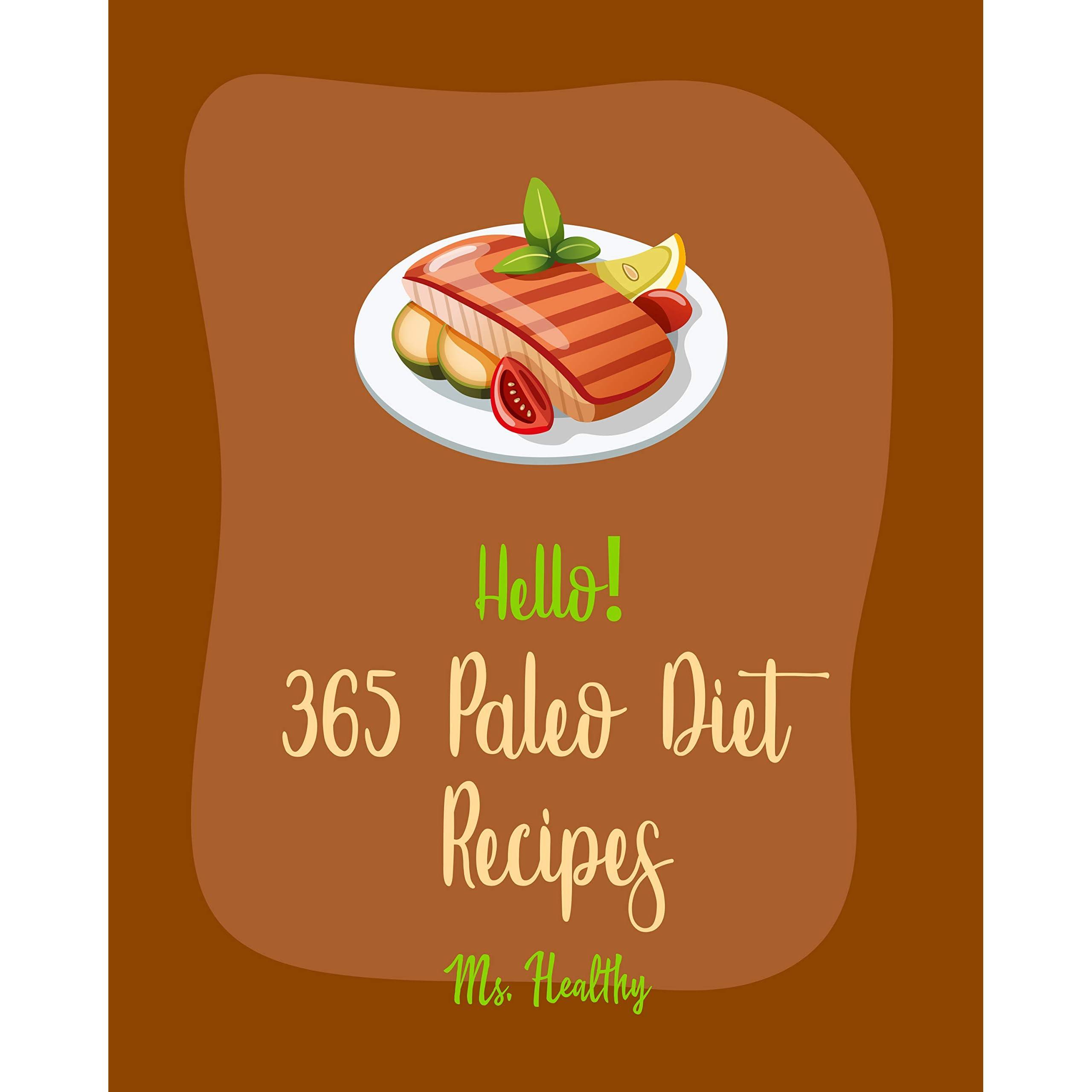 Hello 365 Paleo Diet Recipes Best Paleo Diet Cookbook Ever For Beginners Paleo Grilling Cookbook Baked Chicken Recipes Mediterranean Paleo Diet Cookbook Slow Cooked Paleo Cookbook Book 1 By Ms Healthy
